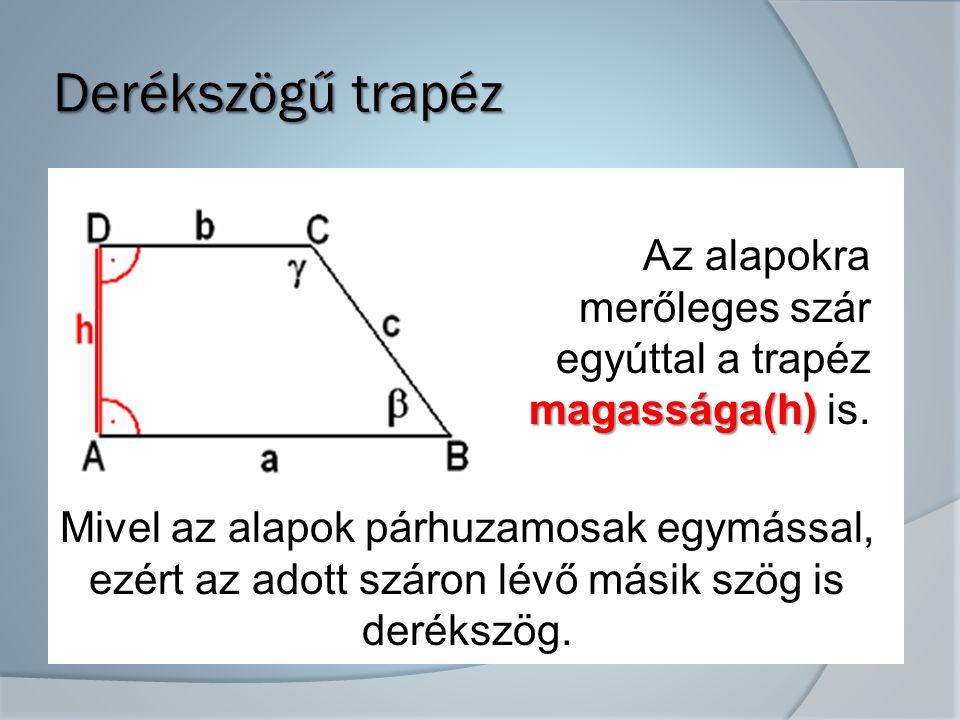 Derékszögű trapéz Az alapokra merőleges szár egyúttal a trapéz magassága(h) is. Mivel az alapok párhuzamosak egymással,