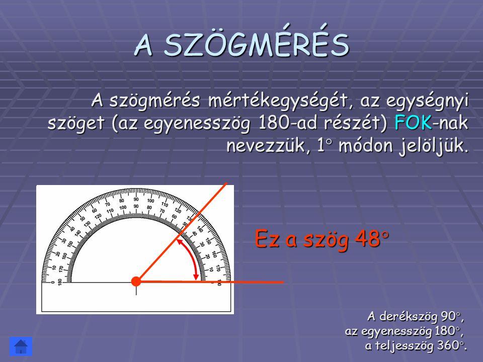 A SZÖGMÉRÉS A szögmérés mértékegységét, az egységnyi szöget (az egyenesszög 180-ad részét) FOK-nak nevezzük, 1 módon jelöljük.