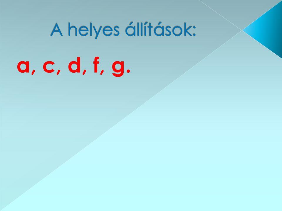 A helyes állítások: a, c, d, f, g.
