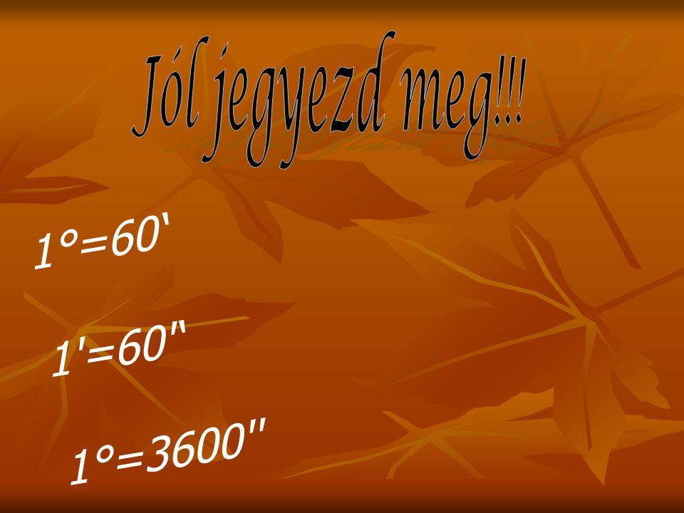 Jól jegyezd meg!!! 1°=60' 1 =60 ' 1°=3600