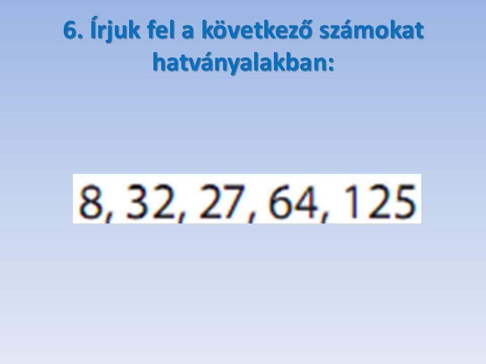 6. Írjuk fel a következő számokat hatványalakban: