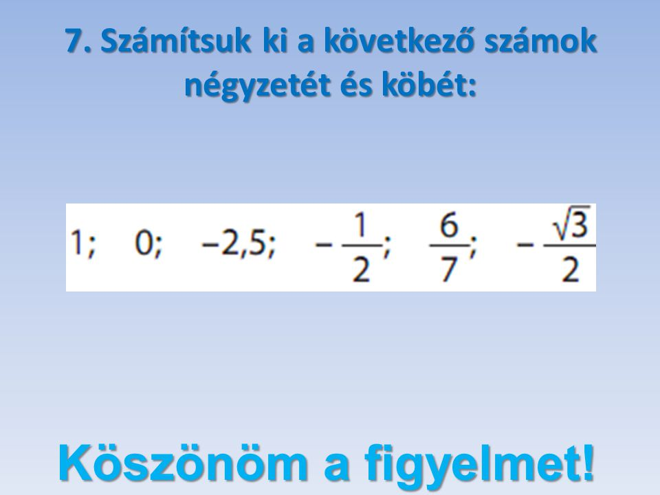 7. Számítsuk ki a következő számok négyzetét és köbét: