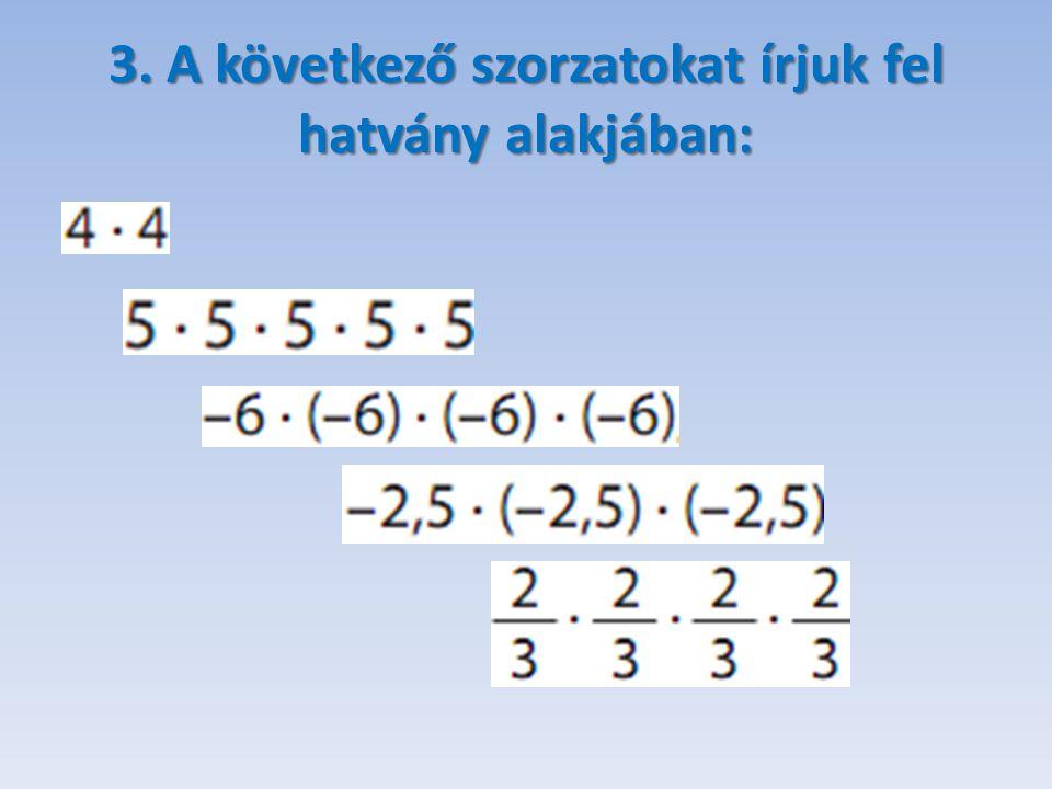 3. A következő szorzatokat írjuk fel hatvány alakjában: