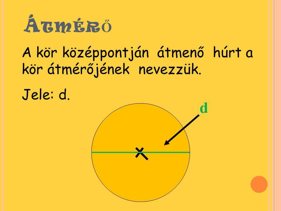 Átmérő d A kör középpontján átmenő húrt a kör átmérőjének nevezzük.