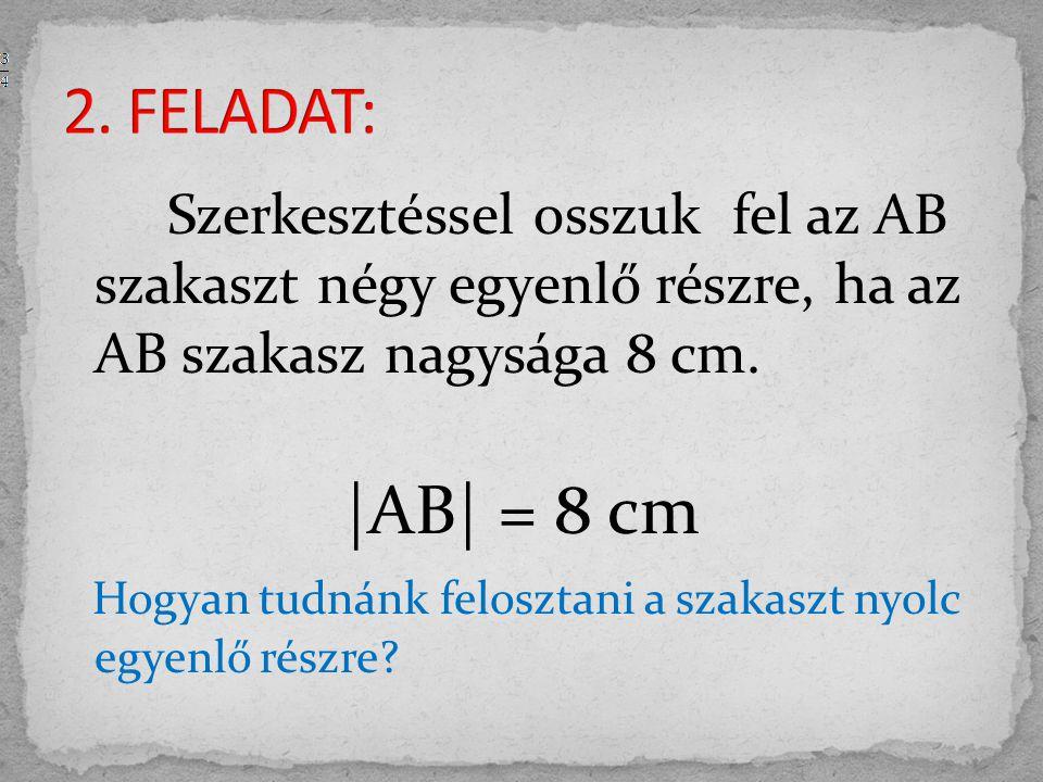 2. FELADAT: Szerkesztéssel osszuk fel az AB szakaszt négy egyenlő részre, ha az AB szakasz nagysága 8 cm.