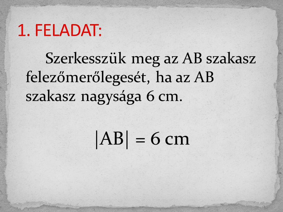 1. FELADAT: Szerkesszük meg az AB szakasz felezőmerőlegesét, ha az AB szakasz nagysága 6 cm.