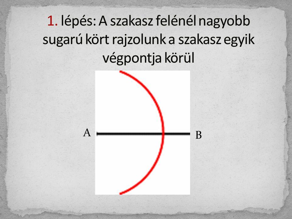 1. lépés: A szakasz felénél nagyobb sugarú kört rajzolunk a szakasz egyik végpontja körül
