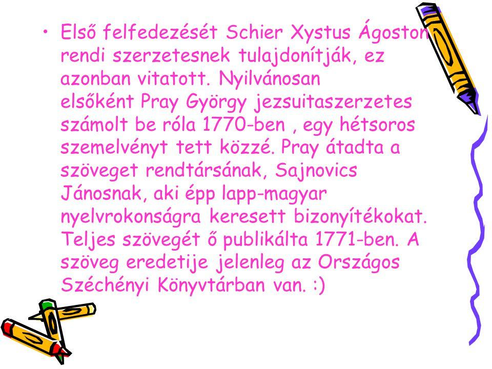 Első felfedezését Schier Xystus Ágoston rendi szerzetesnek tulajdonítják, ez azonban vitatott. Nyilvánosan elsőként Pray György jezsuitaszerzetes számolt be róla 1770-ben , egy hétsoros szemelvényt tett közzé.
