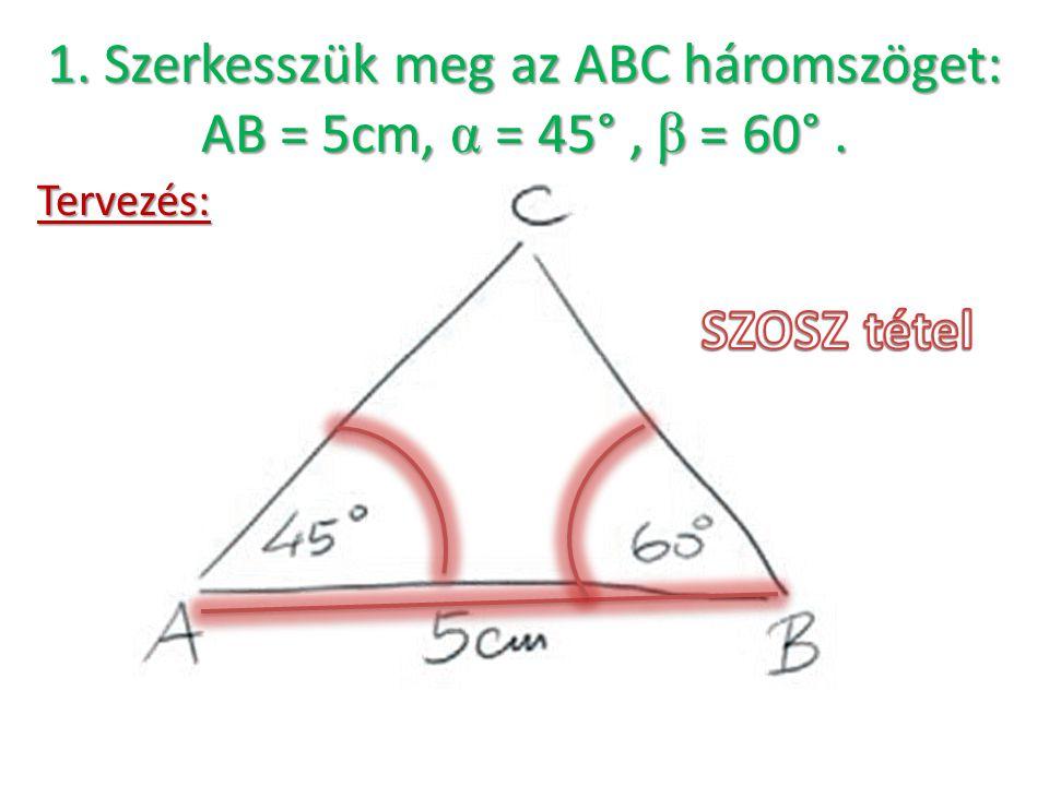 1. Szerkesszük meg az ABC háromszöget: AB = 5cm, α = 45° , β = 60° .