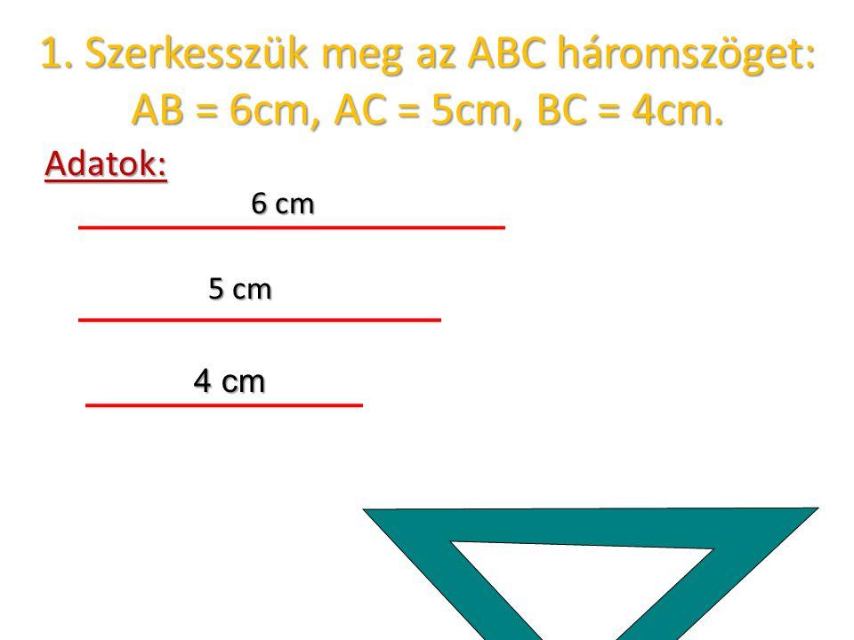1. Szerkesszük meg az ABC háromszöget: AB = 6cm, AC = 5cm, BC = 4cm.