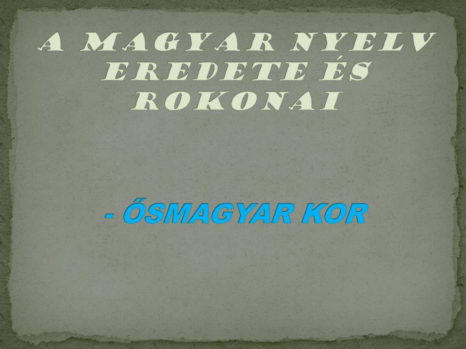 A magyar nyelv eredete és rokonai - ŐSMAGYAR KOR