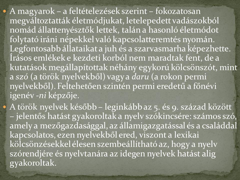 A magyarok – a feltételezések szerint – fokozatosan megváltoztatták életmódjukat, letelepedett vadászokból nomád állattenyésztők lettek, talán a hasonló életmódot folytató iráni népekkel való kapcsolatteremtés nyomán. Legfontosabb állataikat a juh és a szarvasmarha képezhette. Írásos emlékek e kezdeti korból nem maradtak fent, de a kutatások megállapítottak néhány egykorú kölcsönszót, mint a szó (a török nyelvekből) vagy a daru (a rokon permi nyelvekből). Feltehetően szintén permi eredetű a főnévi igenév ‑ni képzője.