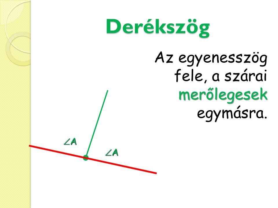 Derékszög Az egyenesszög fele, a szárai merőlegesek egymásra. A A