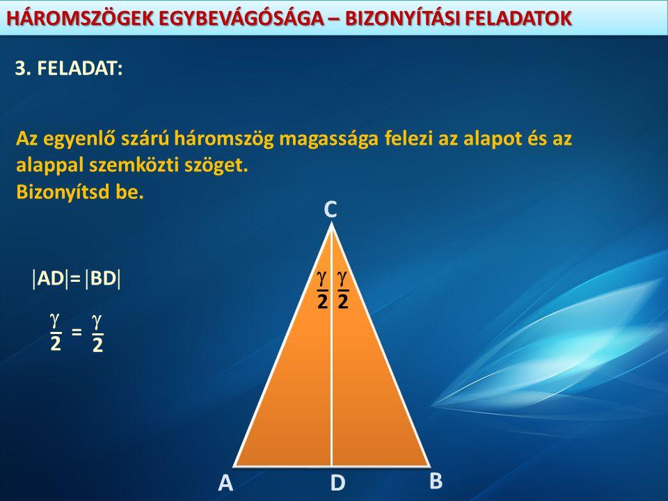3. FELADAT: Az egyenlő szárú háromszög magassága felezi az alapot és az alappal szemközti szöget. Bizonyítsd be.
