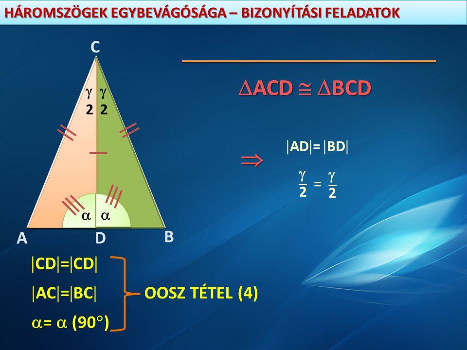 ACD  BCD  D C B A CD=CD AC=BC OOSZ TÉTEL (4) =  (90) 