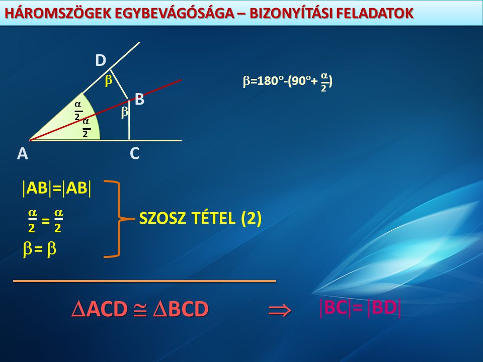 ACD  BCD  BC= BD A B D C AB=AB = SZOSZ TÉTEL (2) =  