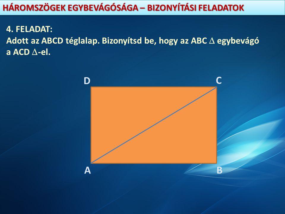 4. FELADAT: Adott az ABCD téglalap. Bizonyítsd be, hogy az ABC  egybevágó a ACD -el. D C A B