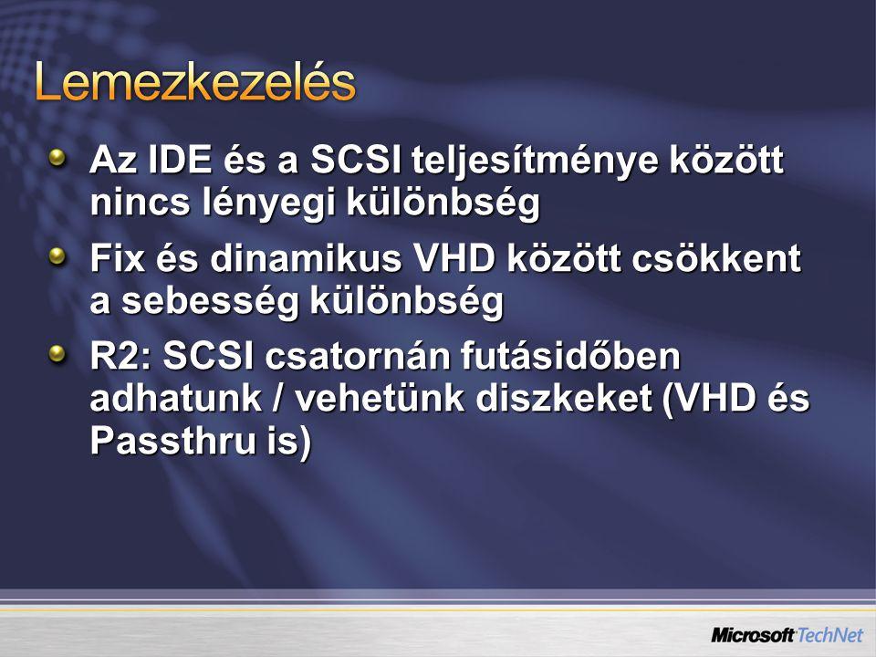 Lemezkezelés Az IDE és a SCSI teljesítménye között nincs lényegi különbség. Fix és dinamikus VHD között csökkent a sebesség különbség.