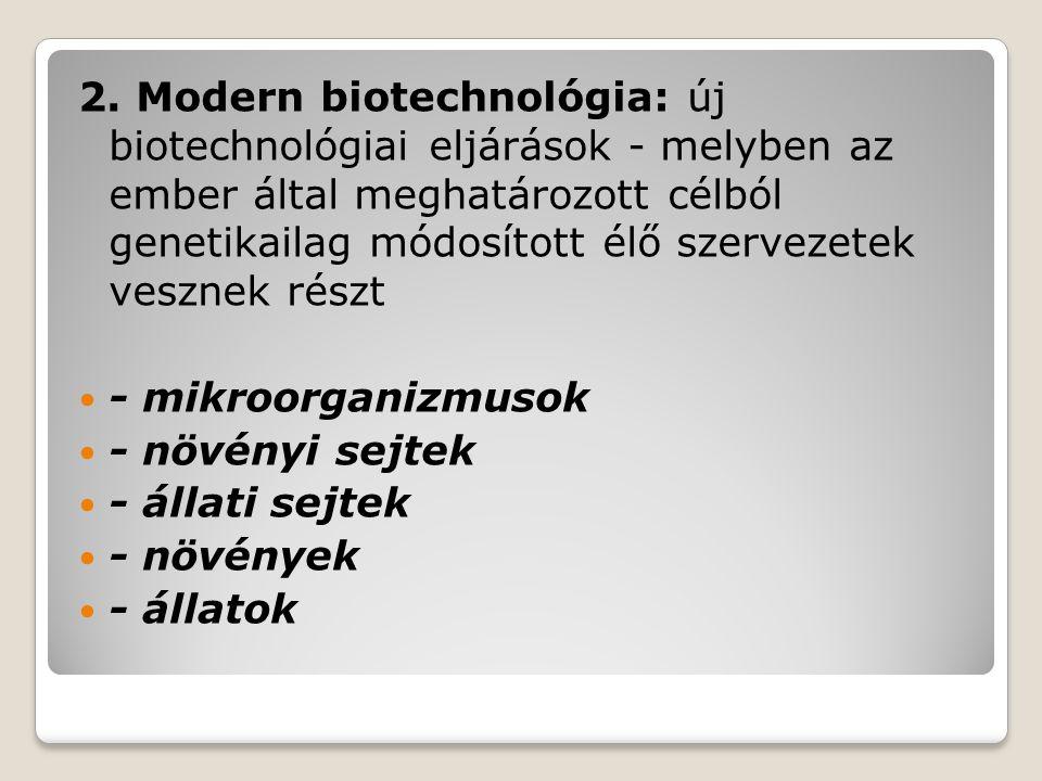 2. Modern biotechnológia: új biotechnológiai eljárások - melyben az ember által meghatározott célból genetikailag módosított élő szervezetek vesznek részt