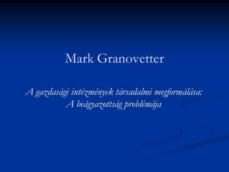 Mark Granovetter A gazdasági intézmények társadalmi megformálása: A beágyazottság problémája