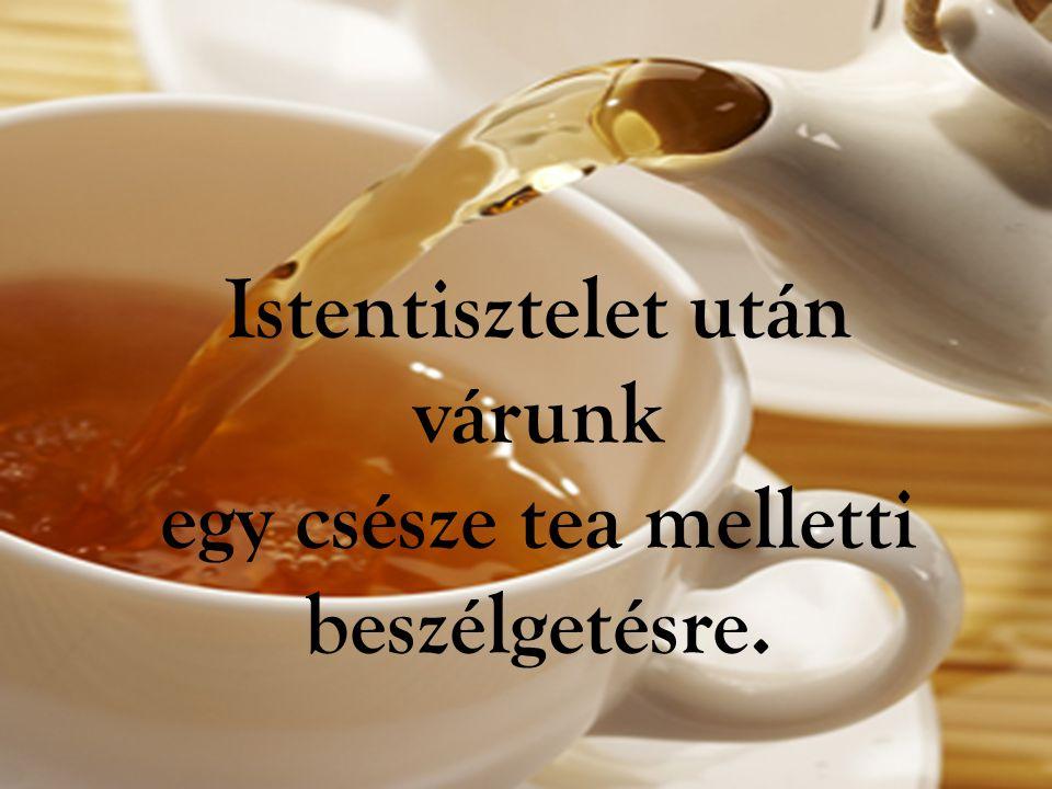 Istentisztelet után várunk egy csésze tea melletti beszélgetésre.