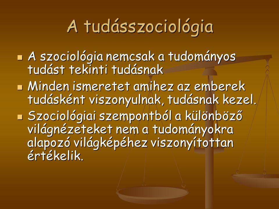 A tudásszociológia A szociológia nemcsak a tudományos tudást tekinti tudásnak.