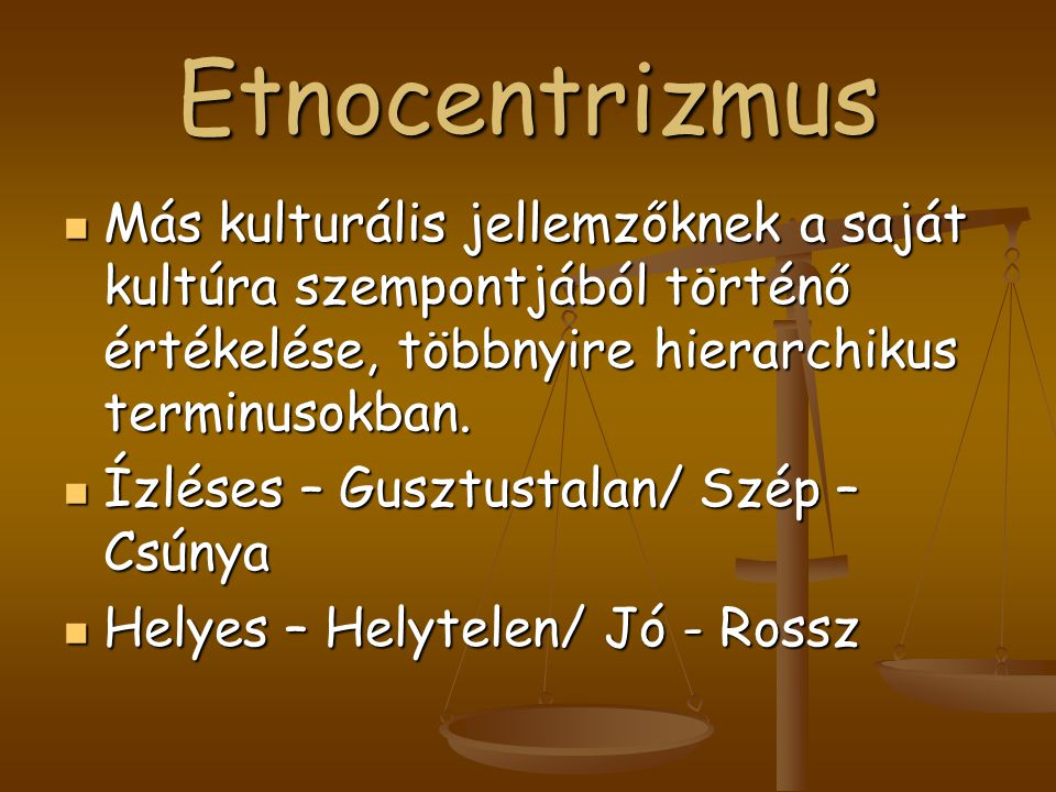 Etnocentrizmus Más kulturális jellemzőknek a saját kultúra szempontjából történő értékelése, többnyire hierarchikus terminusokban.