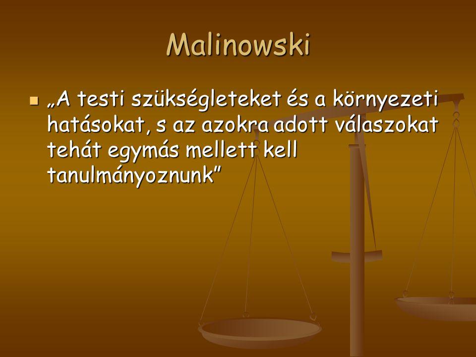 """Malinowski """"A testi szükségleteket és a környezeti hatásokat, s az azokra adott válaszokat tehát egymás mellett kell tanulmányoznunk"""