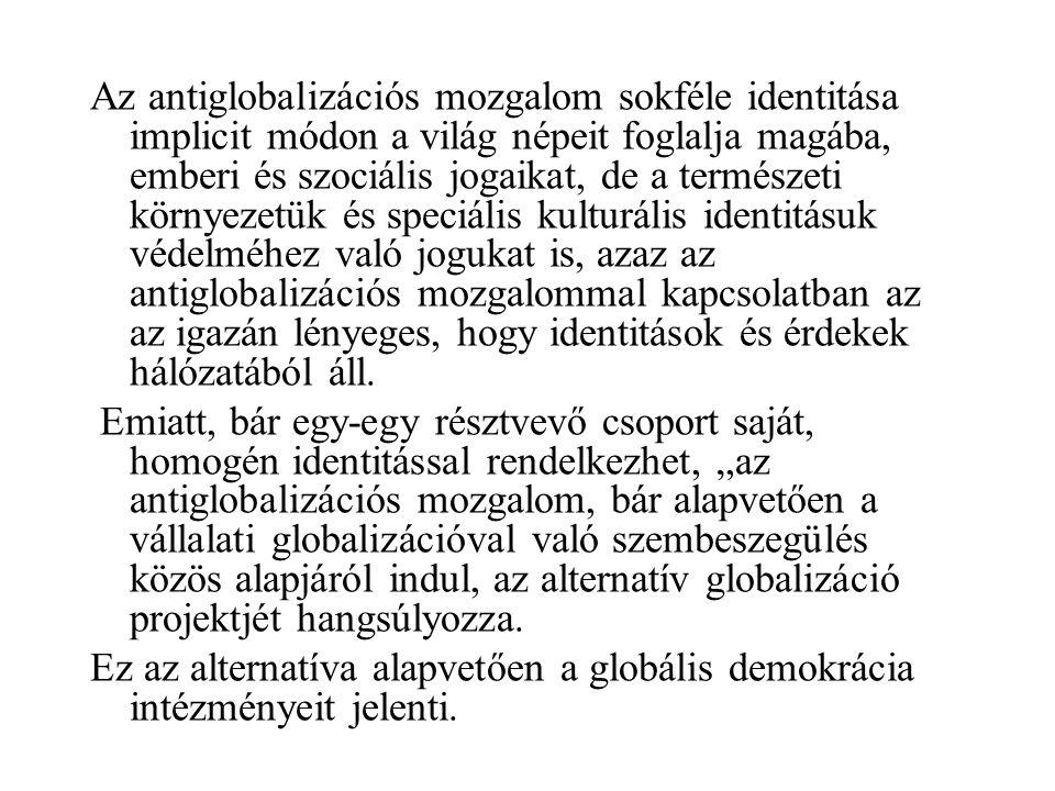 Az antiglobalizációs mozgalom sokféle identitása implicit módon a világ népeit foglalja magába, emberi és szociális jogaikat, de a természeti környezetük és speciális kulturális identitásuk védelméhez való jogukat is, azaz az antiglobalizációs mozgalommal kapcsolatban az az igazán lényeges, hogy identitások és érdekek hálózatából áll.