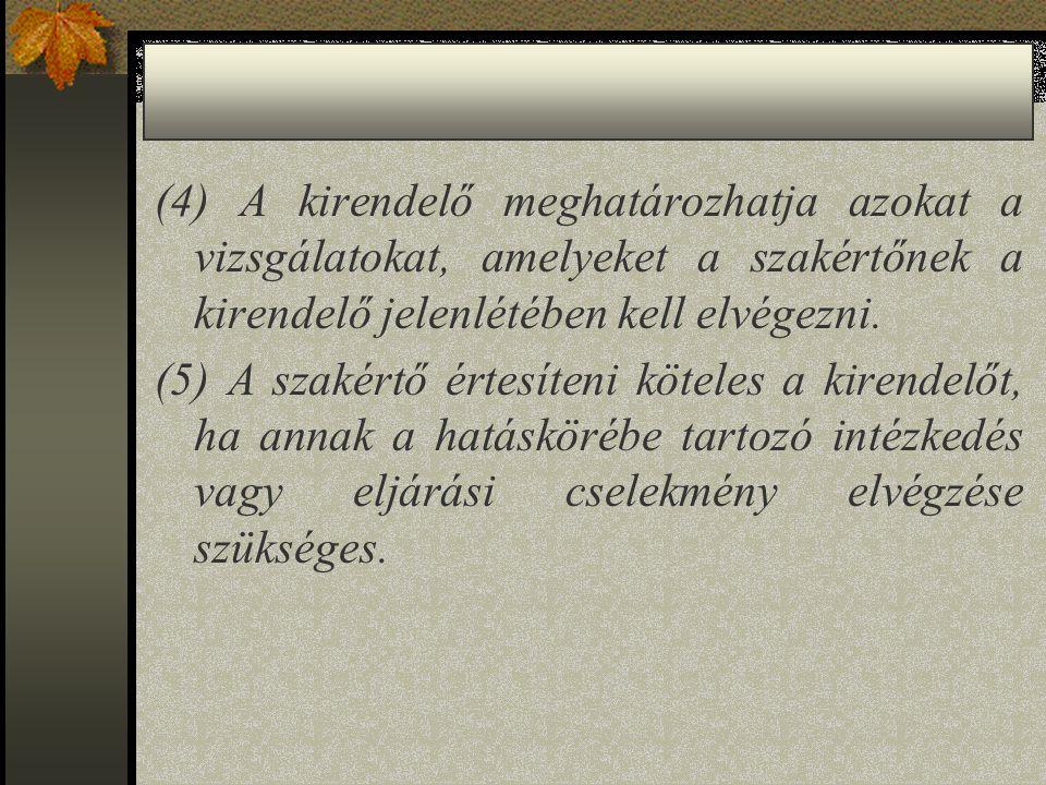 (4) A kirendelő meghatározhatja azokat a vizsgálatokat, amelyeket a szakértőnek a kirendelő jelenlétében kell elvégezni.