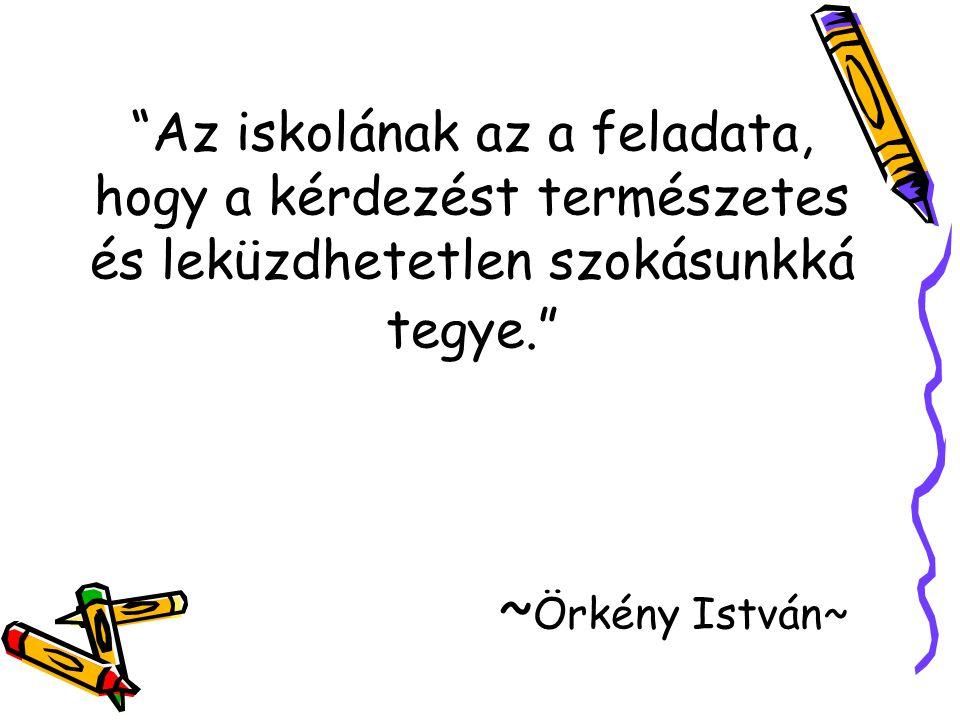 Az iskolának az a feladata, hogy a kérdezést természetes és leküzdhetetlen szokásunkká tegye. ~Örkény István~