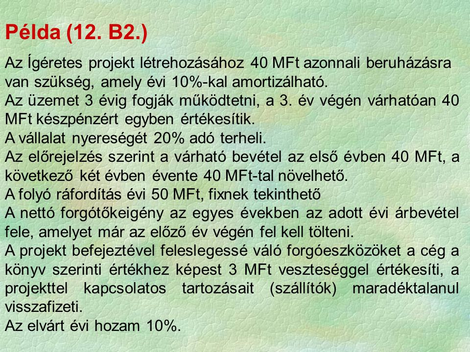Példa (12. B2.) Az Ígéretes projekt létrehozásához 40 MFt azonnali beruházásra van szükség, amely évi 10%-kal amortizálható.