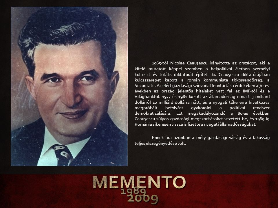 1965-től Nicolae Ceauşescu irányította az országot, aki a kifelé mutatott képpel szemben a belpolitikai életben személyi kultuszt és totális diktatúrát épített ki. Ceauşescu diktatúrájában kulcsszerepet kapott a román kommunista titkosrendőrség, a Securitate. Az elért gazdasági színvonal fenntartása érdekében a 70-es években az ország jelentős hiteleket vett fel az IMF-től és a Világbanktól. 1977 és 1981 között az államadósság emiatt 3 milliárd dollárról 10 milliárd dollárra nőtt, és a nyugati tőke erre hivatkozva megpróbált befolyást gyakorolni a politikai rendszer demokratizálására. Ezt megakadályozandó a 80-as években Ceauşescu súlyos gazdasági megszorításokat vezetett be, és 1989-ig Románia sikeresen vissza is fizette a nyugati államadósságokat.