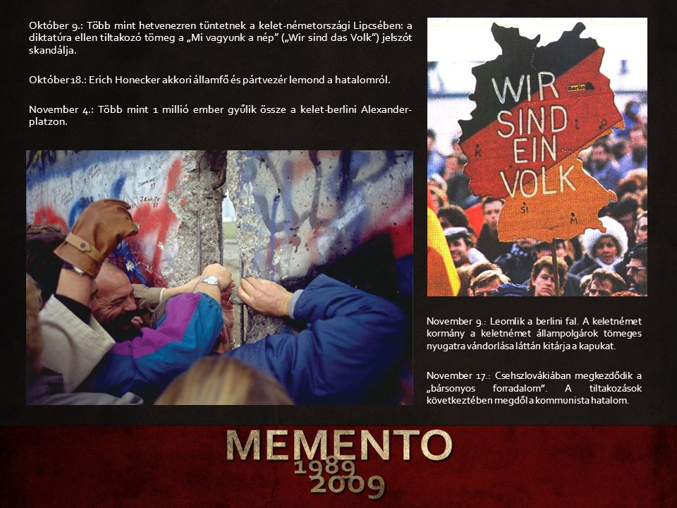 """Október 9.: Több mint hetvenezren tüntetnek a kelet-németországi Lipcsében: a diktatúra ellen tiltakozó tömeg a """"Mi vagyunk a nép (""""Wir sind das Volk ) jelszót skandálja. Október 18.: Erich Honecker akkori államfő és pártvezér lemond a hatalomról. November 4.: Több mint 1 millió ember gyűlik össze a kelet-berlini Alexander-platzon."""