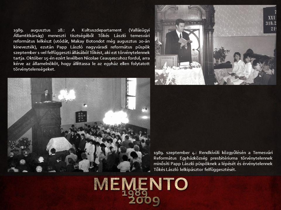 1989. augusztus 28.: A Kultuszdepartament (Vallásügyi Államtitkárság) meneszti tisztségéből Tőkés László temesvári református lelkészt (utódát, Makay Botondot még augusztus 20-án kinevezték), ezután Papp László nagyváradi református püspök szeptember 1-vel felfüggeszti állásából Tőkést, aki ezt törvénytelennek tartja. Október 15-én ezért levélben Nicolae Ceauşescuhoz fordul, arra kérve az államelnököt, hogy állíttassa le az egyház ellen folytatott törvénytelenségeket.