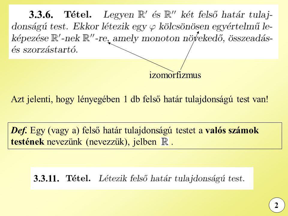 3.3.6. izomorfizmus. Azt jelenti, hogy lényegében 1 db felső határ tulajdonságú test van!