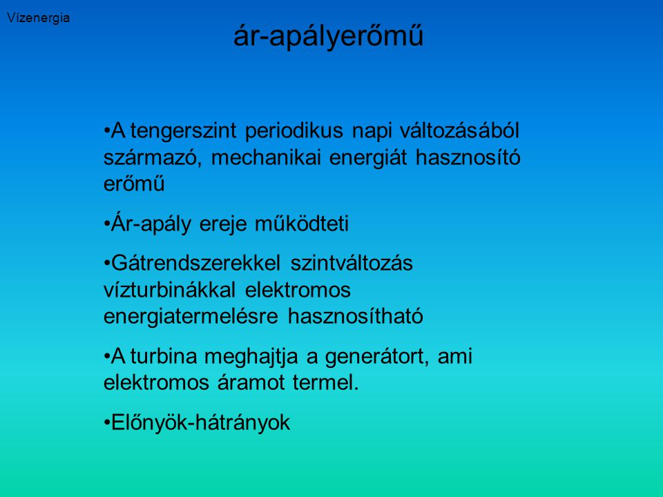 Vízenergia ár-apályerőmű. A tengerszint periodikus napi változásából származó, mechanikai energiát hasznosító erőmű.