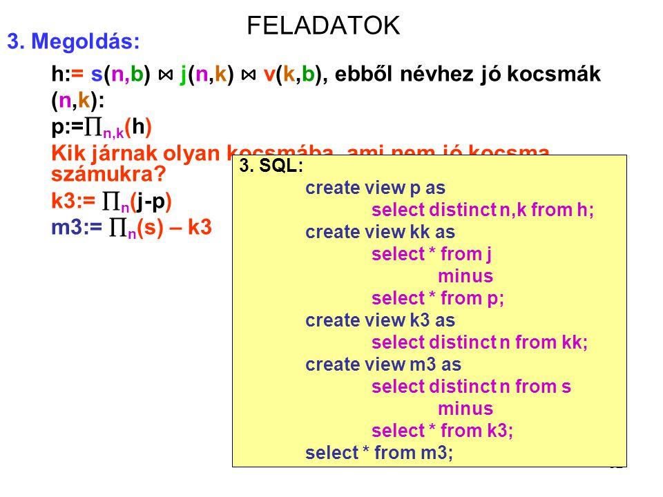FELADATOK 3. Megoldás: h:= s(n,b) ⋈ j(n,k) ⋈ v(k,b), ebből névhez jó kocsmák (n,k): p:=n,k(h)