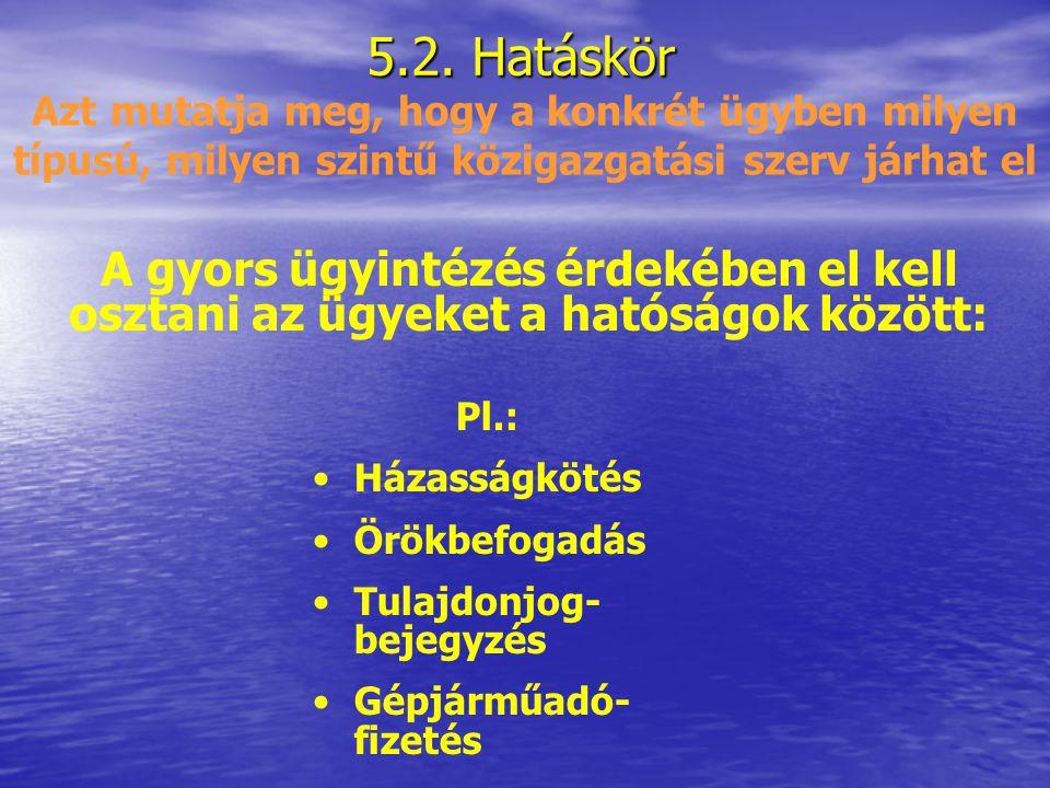 5.2. Hatáskör Azt mutatja meg, hogy a konkrét ügyben milyen típusú, milyen szintű közigazgatási szerv járhat el.
