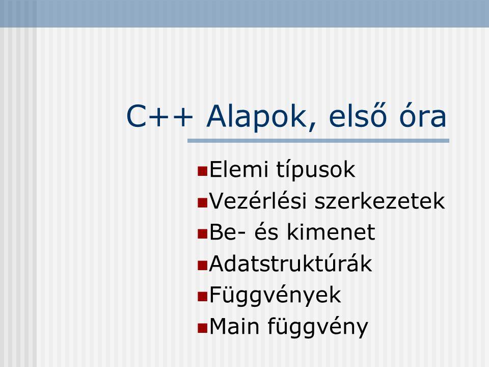C++ Alapok, első óra Elemi típusok Vezérlési szerkezetek