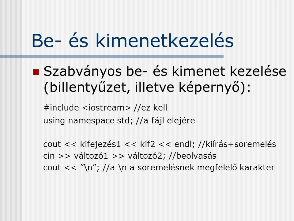 Be- és kimenetkezelés Szabványos be- és kimenet kezelése (billentyűzet, illetve képernyő): #include <iostream> //ez kell.
