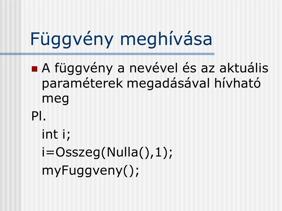 Függvény meghívása A függvény a nevével és az aktuális paraméterek megadásával hívható meg. Pl. int i;