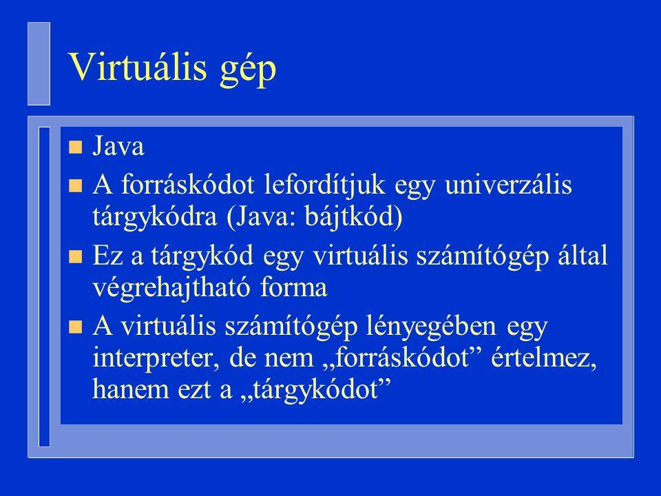 Virtuális gép Java. A forráskódot lefordítjuk egy univerzális tárgykódra (Java: bájtkód)