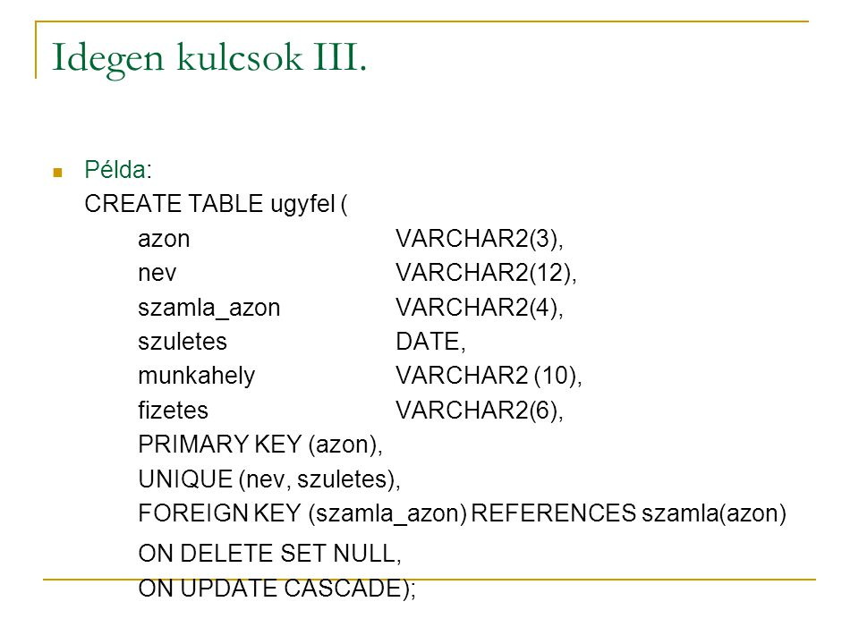 Idegen kulcsok III. Példa: CREATE TABLE ugyfel ( azon VARCHAR2(3),