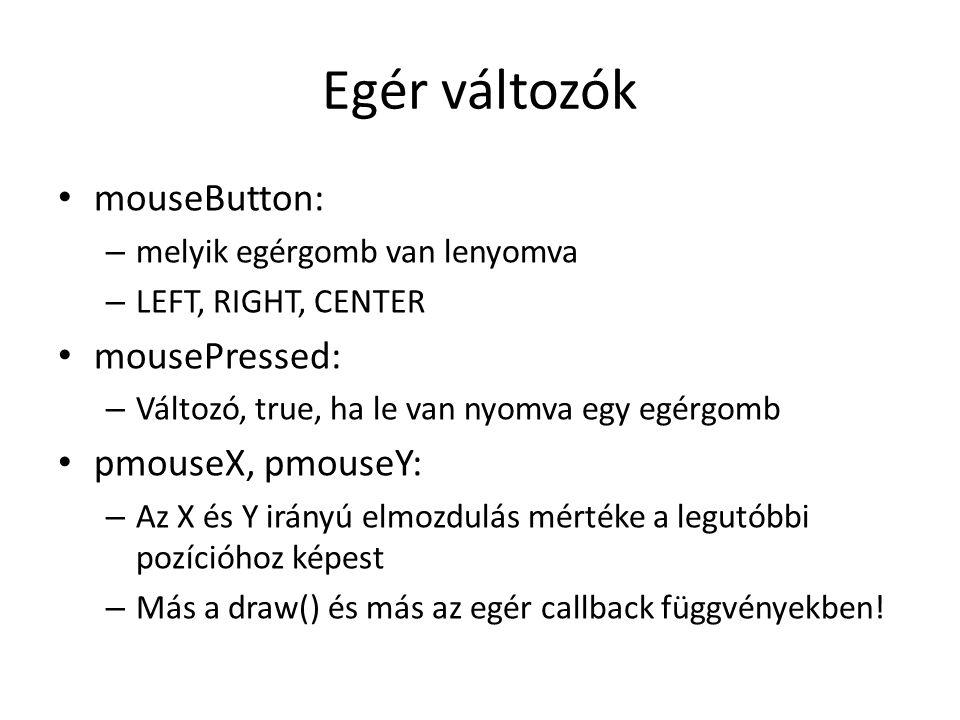 Egér változók mouseButton: mousePressed: pmouseX, pmouseY:
