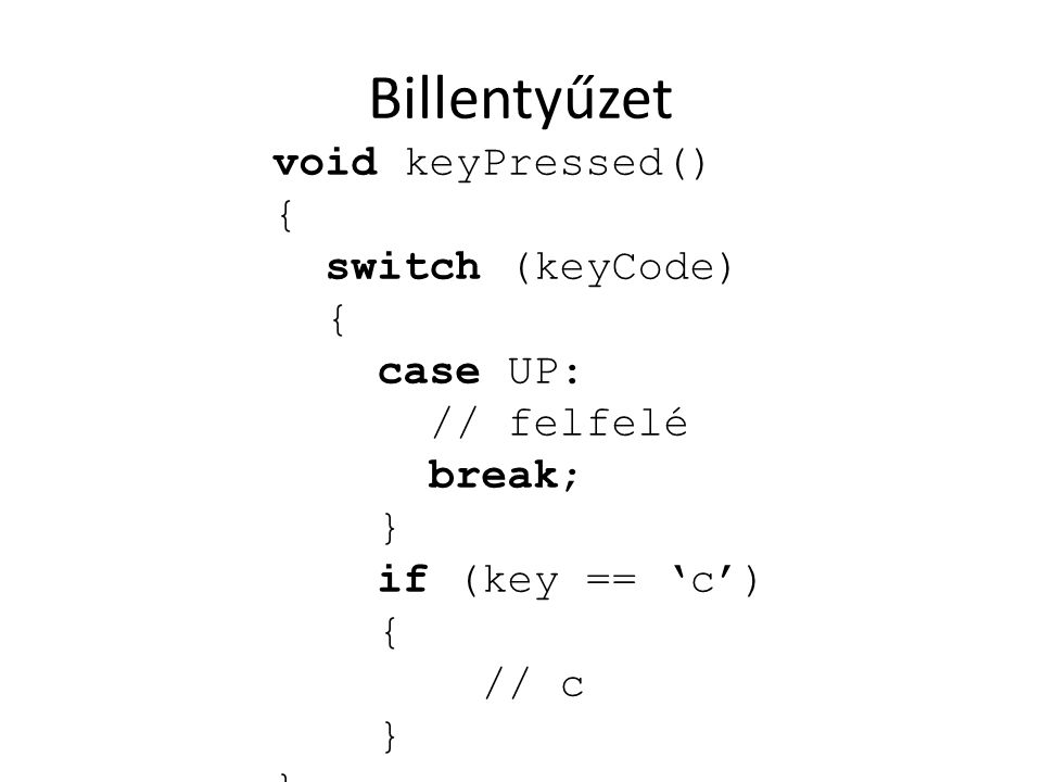 Billentyűzet void keyPressed() { switch (keyCode) case UP: // felfelé