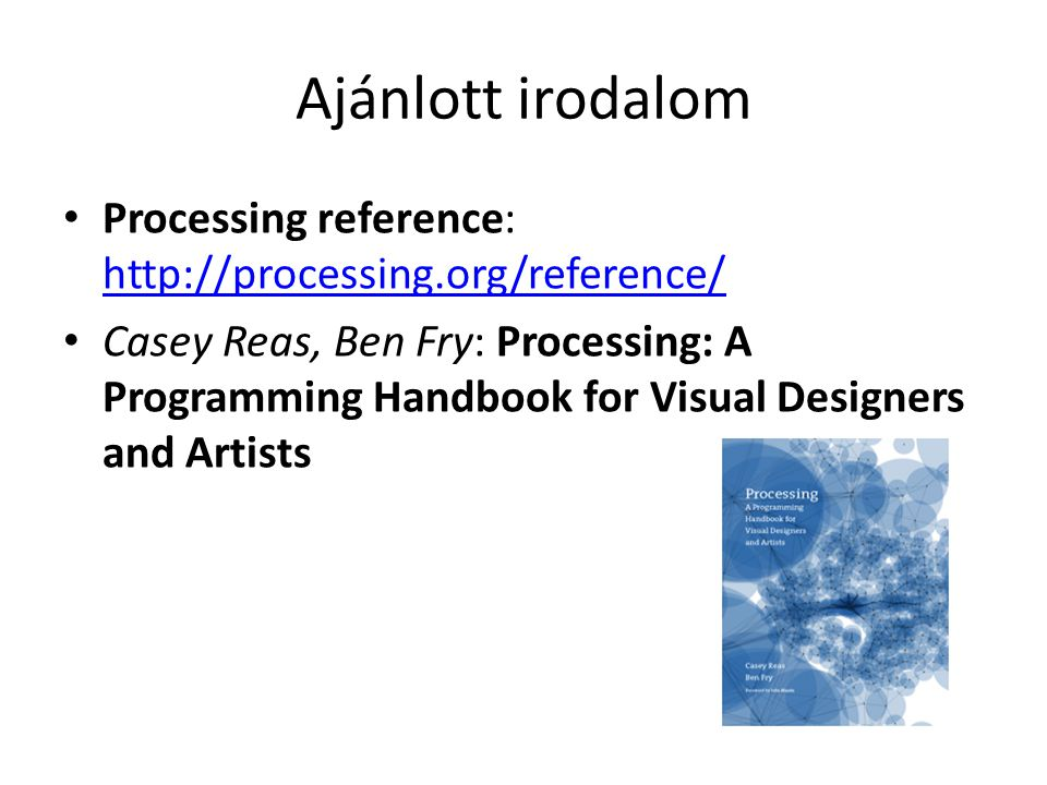 Ajánlott irodalom Processing reference: http://processing.org/reference/