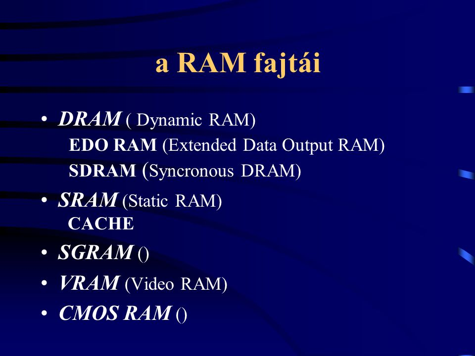 a RAM fajtái DRAM ( Dynamic RAM) EDO RAM (Extended Data Output RAM) SDRAM (Syncronous DRAM) SRAM (Static RAM) CACHE.