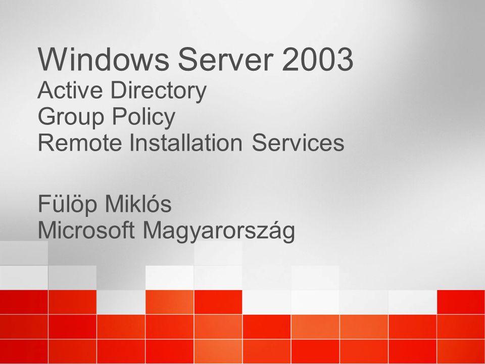 Windows Server 2003 Active Directory Group Policy Remote Installation Services Fülöp Miklós Microsoft Magyarország