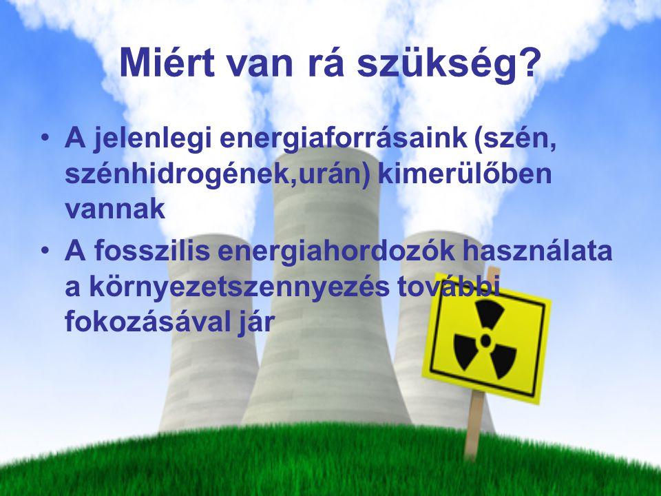 Miért van rá szükség A jelenlegi energiaforrásaink (szén, szénhidrogének,urán) kimerülőben vannak.